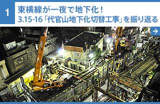 1 東横線が一夜で地下化! 3.15-16「代官山地下化切替工事」を振り返る